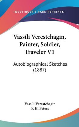 Vassili Verestchagin, Painter, Soldier, Traveler V1: Autobiographical Sketches (1887)