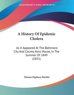 A History of Epidemic Cholera: As It Appeared at the Baltimore City and County Alms House, in the Summer of 1849 (1851)