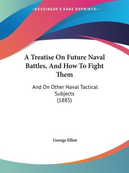 A Treatise on Future Naval Battles, and How to Fight Them: And on Other Naval Tactical Subjects (1885)