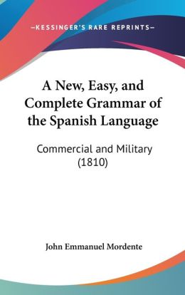 A New, Easy, And Complete Grammar Of The Spanish Language