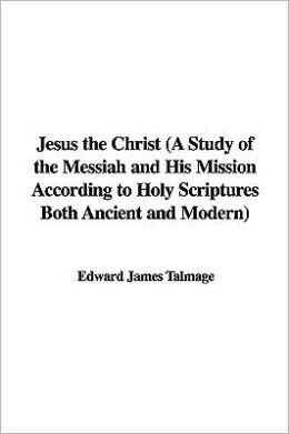 Jesus The Christ (A Study Of The Messiah And His Mission According To Holy Scriptures Both Ancient And Modern)