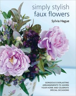 Simply Stylish Faux Flowers: Gorgeous Everlasting Arrangements to Adorn Your Home and Celebrate Special Occasions