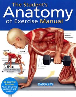 The Student's Anatomy of Exercise Manual: A Hands-on Learning Tool for Anatomy Students and Medical Practitioners