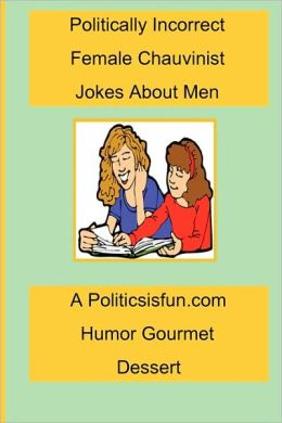 Politically Incorrect Female Chauvinist Jokes about Men: A Funny Joke Book for Women Featuring Humor Both Clean and Adult about Men
