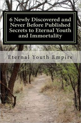 6 Newly Discovered and Never Before Published Secrets to Eternal Youth and Immortality: The Title Says It All and Delivers Exactly - the Holy Grail + Fountain of Youth Are Found Here