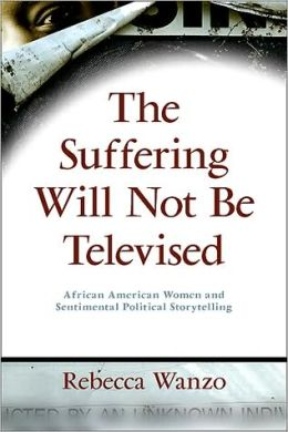 Suffering Will Not Be Televised, The: African American Women and Sentimental Political Storytelling