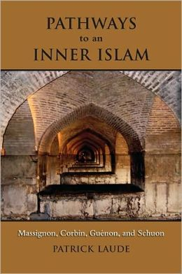 Pathways to an Inner Islam: Massignon, Corbin, Guenonnd Schuon