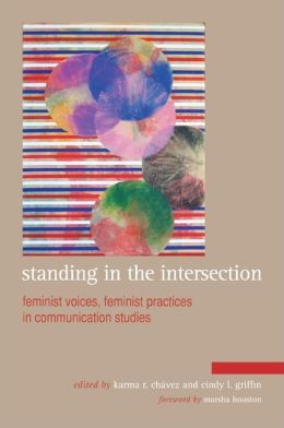 Standing in the Intersection: Feminist Voices, Feminist Practices in Communication Studies