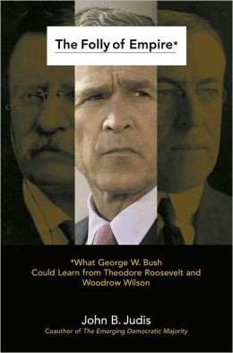 The Folly of Empire: What George W. Bush Could Learn from Theodore Roos