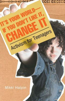 It's Your World: If You Don't Like It, Change It: Activism for Teens