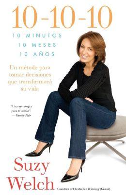 10-10-10 (10-10-10; Spanish Edition): 10 Minutos, 10 Meses, 10 Anos: Un metodo para tomar decisions que transformara su vida