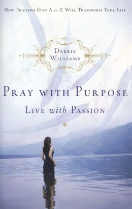 Pray with Purpose, Live with Passion: How Praising God A to Z Will Transform Your Life