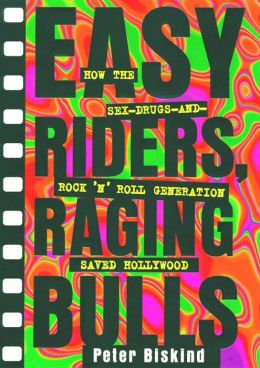 Easy Riders, Raging Bulls: How the Sex, Drugs and Rock-'n-Roll Generation Saved Hollywood