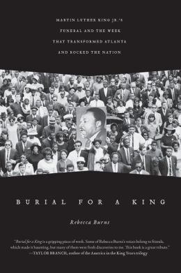 Burial for a King: Martin Luther King Jr.'s Funeral and the Week that Transformed Atlanta and Rocked the Nation