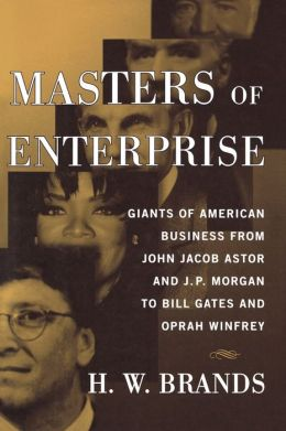 Masters of Enterprise: Giants of American Business from John Jacob Astor and J. P. Morgan to Bill Gates and Oprah Winfrey
