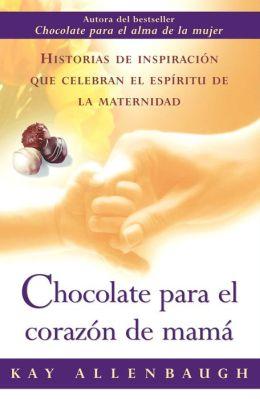 Chocolate para el corazon de mama: Historias de inspiracion que celebran el espiritu de la maternidad (Chocolate for a Mother's Heart)