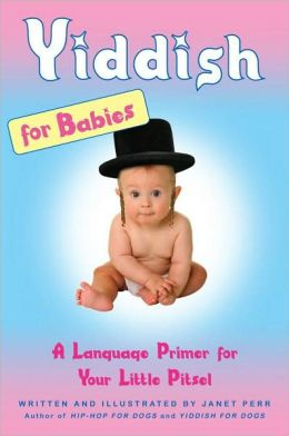 Yiddish for Babies: A Language Primer for Your Little Pitsel