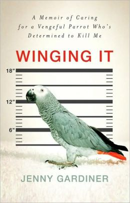 Winging It: A Memoir of Caring for a Vengeful Parrot Who's Determined to Kill Me