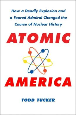 Atomic America: How a Deadly Explosion and a Feared Admiral Changed the Course of Nuclear History