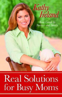 Real Solutions for Busy Moms: Your Guide to Success and Sanity