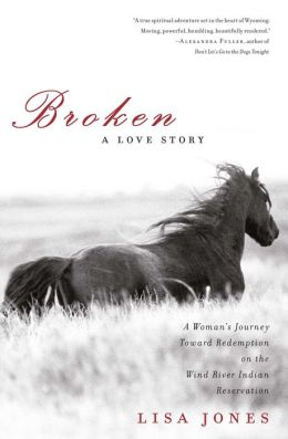 Broken: A Love Story - Horses, Humans and Redemption on the Wind River Indian Reservation