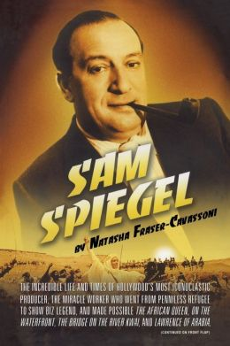 Sam Spiegel: The Incredible Life and Times of Hollywood's Most Iconoclastic Producer, the Miracle Worker Who Went from Penniless Refugee to Showbiz Legend, and Made Possible The African Queen, On the Waterfront, The Bridge on the River Kwai, and Lawrence
