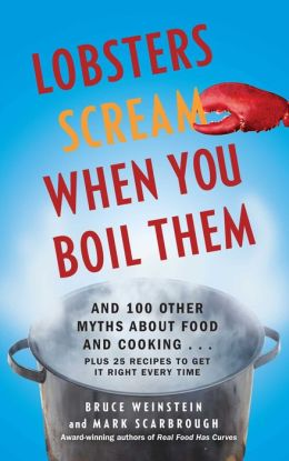 Lobsters Scream When You Boil Them: And 100 Other Myths About Food and Cooking . . . Plus 25 Recipes to Get It Right Every Time