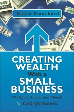 Creating Wealth with a Small Business: Strategies, Tactics and Models for Entrepreneurs
