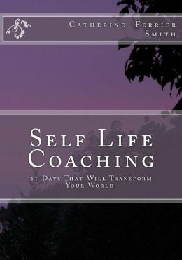 Self Life Coaching: 21-Days That Will Transform Your World!