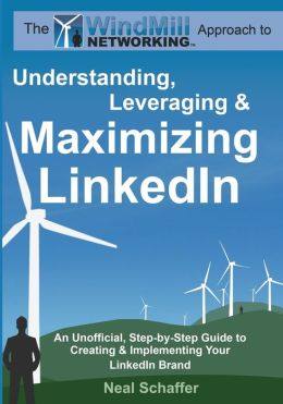 Windmill Networking - Understanding, Leveraging and Maximizing LinkedIn: An Unofficial, Step-by-Step Guide to Creating and Implementing Your LinkedIn Brand - Social Networking in a Web 2. 0 World