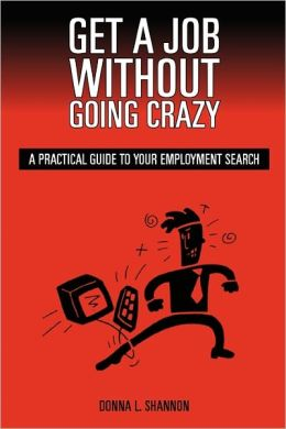 Get a Job Without Going Crazy : A Practical Guide to Your Employment Search