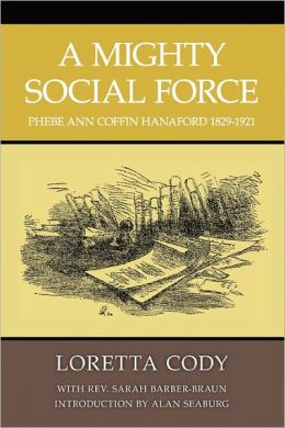 A Mighty Social Force : Phebe Ann Coffin Hanaford 1829-1921