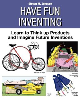 Have Fun Inventing: Learn to Think up Products and Imagine Future Inventions