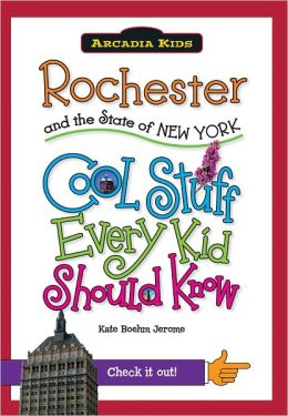 Rochester and the State of New York: Cool Stuff Every Kid Should Know (Arcadia Kids Series)