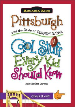 Pittsburgh and the State of Pennsylvania: Cool Stuff Every Kid Should Know (Arcadia Kids Series)