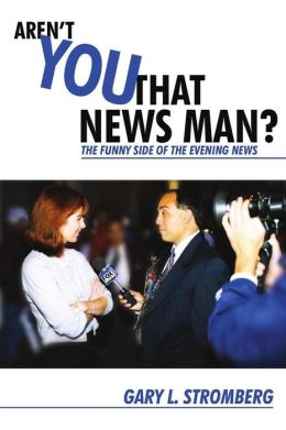 Aren't You That News Man?: The Funny Side of the Evening News Gary Stromberg