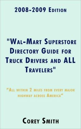 2008-2009 Edition Wal-Mart Superstore Directory Guide for Truck Drivers and ALL Travelers: ALL WITHIN 2 MILES OF ALL MAJOR HIGHWAYS ACROSS AMERICA!!