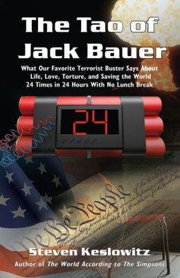 The Tao of Jack Bauer: What Our Favorite Terrorist Buster Says About Life, Love, Torture, and Saving the World 24 Times in 24 Hours With No Lunch Break