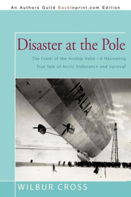 Disaster at the Pole: The Crash of the Airship Italia-A Harrowing True Tale of Arctic Endurance and Survival