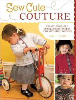 Sew Cute Couture: Create Adorable Embellished Jackets with Matching Dresses, Skirts and Shirts