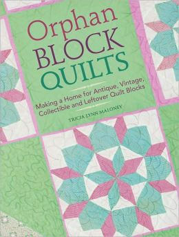 Orphan Block Quilts: Making a Home for Antique, Vintage, Collectible and Leftover Quilt Blocks