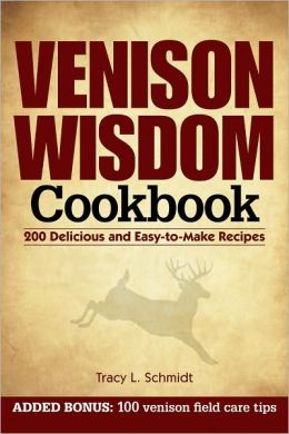 Venison Wisdom Cookbook: 200 Delicious and Easy-to-Make Recipes