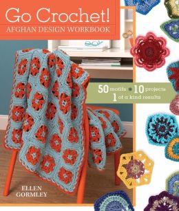 Go Crochet! Afghan Design Workshop: 50 Motifs, 10 Projects, 1 of a Kind Results