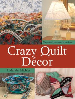 Crazy Quilt D?cor: 50+ Projects for Any Room in Your Home