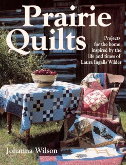 Prairie Quilts: Projects for the Home Inspired by the Life and Times of Laura Ingalls Wilder