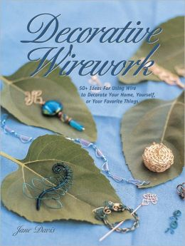 Decorative Wirework: 50+ Ideas For Using Wire to Decorate Your Home, Yourserlf, or Your Favorite Things (PagePerfect NOOK Book)