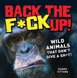 Back the F*ck Up!: Wild Animals That Don't Give a Sh*t!