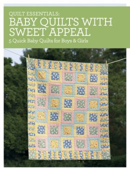 Quilt Essentials - Baby Quilts with Sweet Appeal: 5 Quick Baby Quilts for Boys & Girls