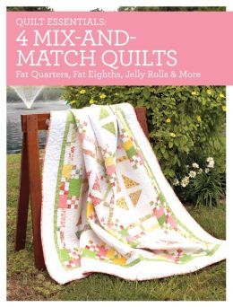 Quilt Essentials - 4 Mix-and-Match Quilts: Fat-Quarters, Fat-Eighths, Jelly Rolls & More