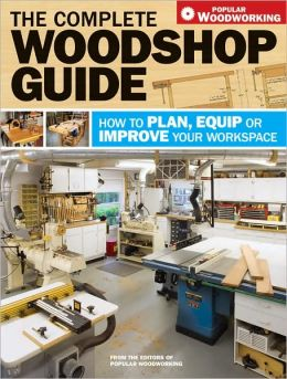 The Complete Woodshop Guide: How to Plan, Equip or Improve Your Workspace